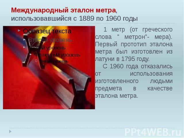"""Международный эталон метра, использовавшийся с 1889 по 1960 годы 1 метр (от греческого слова """" метрон""""- мера). Первый прототип эталона метра был изготовлен из латуни в 1795 году. С 1960 года отказались от использования изготовленного людьм…"""