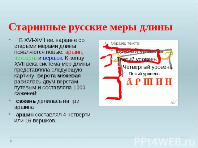 Старинные русские меры длины В XVI-XVII вв. наравне со старыми мерами длины появляются новые: аршин, четверть и вершок. К концу XVII века система мер длины представляла следующую картину: верста межевая равнялась двум верстам путев…
