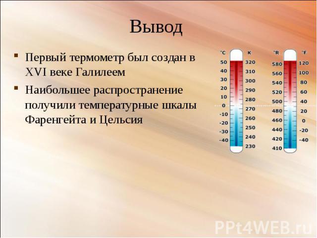 Первый термометр был создан в XVI веке Галилеем Первый термометр был создан в XVI веке Галилеем Наибольшее распространение получили температурные шкалы Фаренгейта и Цельсия