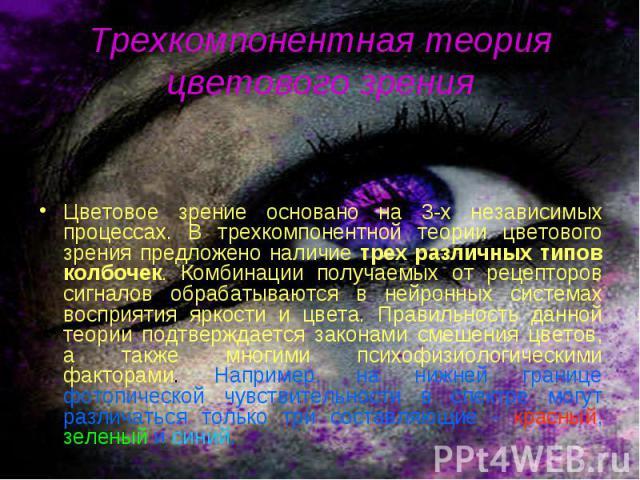 Цветовое зрение основано на 3-х независимых процессах. В трехкомпонентной теории цветового зрения предложено наличие трех различных типов колбочек. Комбинации получаемых от рецепторов сигналов обрабатываются в нейронных системах восприятия яркости и…