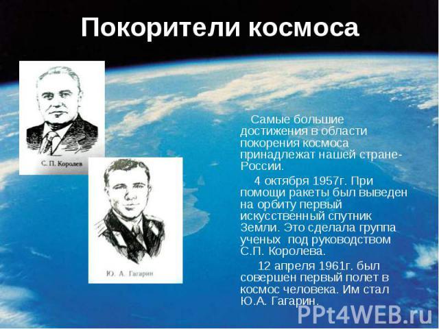 Покорители космоса Самые большие достижения в области покорения космоса принадлежат нашей стране- России. 4 октября 1957г. При помощи ракеты был выведен на орбиту первый искусственный спутник Земли. Это сделала группа ученых под руководством С.П. Ко…