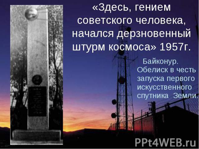 «Здесь, гением советского человека, начался дерзновенный штурм космоса» 1957г. Байконур. Обелиск в честь запуска первого искусственного спутника Земли.