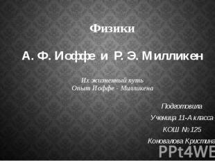 Физики А. Ф. Иоффе и Р. Э. Милликен Их жизненный путь Опыт Иоффе - Милликена Под