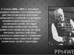 В течение1925—1927гг. Милликен продемонстрировал, что ионизирующее д