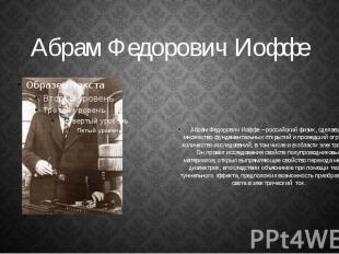 Абрам Федорович Иоффе Абрам Федорович Иоффе – российский физик, сделавший множес