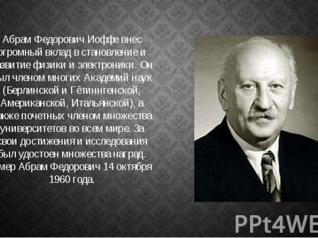 Абрам Федорович Иоффе внес огромный вклад в становление и развитие физики и электроники. Он был членом многих Академий наук (Берлинской и Гётиннгенской, Американской, Итальянской), а также почетных членом множества университетов во всем мире. За сво…