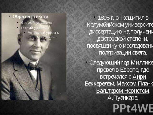 1895г. он защитил в Колумбийском университете диссертацию на получение докторской степени, посвященную исследованию поляризации света. 1895г. он защитил в Колумбийском университете диссертацию на получение докторской степени, посвященную…