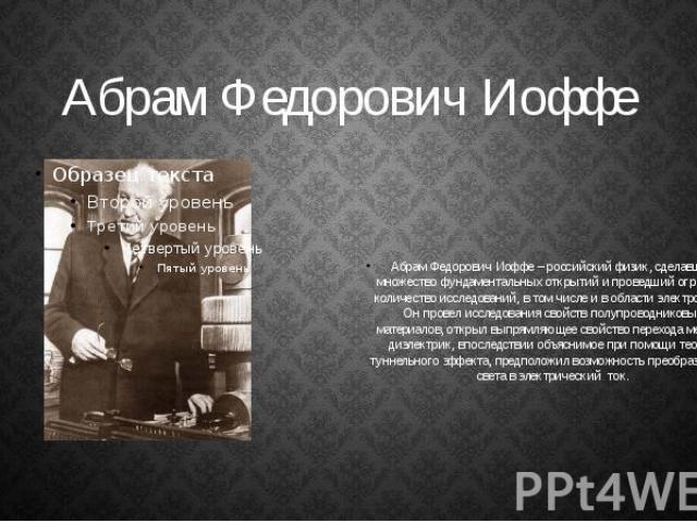 Абрам Федорович Иоффе Абрам Федорович Иоффе – российский физик, сделавший множество фундаментальных открытий и проведший огромное количество исследований, в том числе и в области электроники. Он провел исследования свойств полупроводниковых материал…
