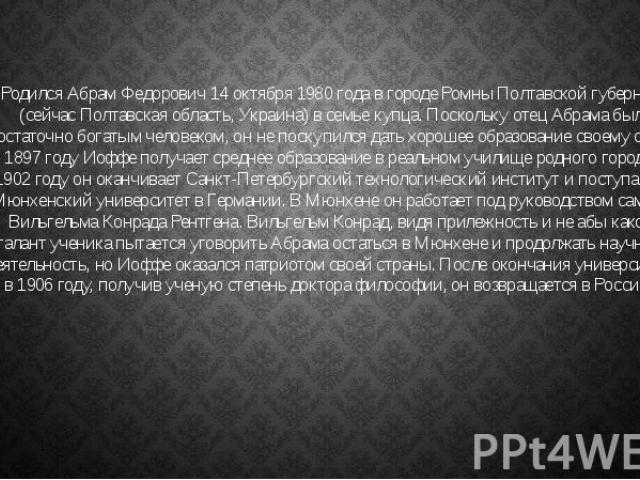 Родился Абрам Федорович 14 октября 1980 года в городе Ромны Полтавской губернии (сейчас Полтавская область, Украина) в семье купца. Поскольку отец Абрама был достаточно богатым человеком, он не поскупился дать хорошее образование своему сыну. В 1897…
