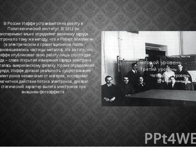 В России Иоффе устраивается на роботу в Политехнический институт. В 1911 он экспериментально определяет величину заряда электрона по тому же методу, что и Роберт Милликен (в электрическом и гравитационном полях уравновешивались частицы металла). Из-…