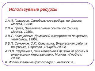 Используемые ресурсы 1.А.И. Глазырин, Самодельные приборы по физике, Москва, 195