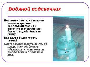 Водяной подсвечник Возьмите свечу. На нижнем конце закрепите небольшой грузик и