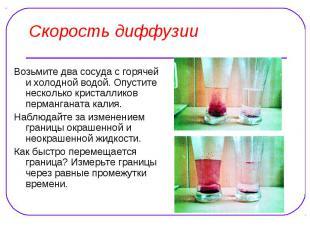 Скорость диффузии Возьмите два сосуда с горячей и холодной водой. Опустите неско