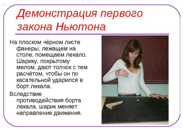 Демонстрация первого закона Ньютона На плоском чёрном листе фанеры, лежащем на столе, помещаем лекало. Шарику, покрытому мелом, дают толчок с тем расчётом, чтобы он по касательной ударился в борт лекала. Вследствие противодействия борта лекала, шари…