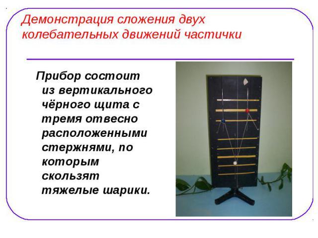 Демонстрация сложения двух колебательных движений частички Прибор состоит из вертикального чёрного щита с тремя отвесно расположенными стержнями, по которым скользят тяжелые шарики.