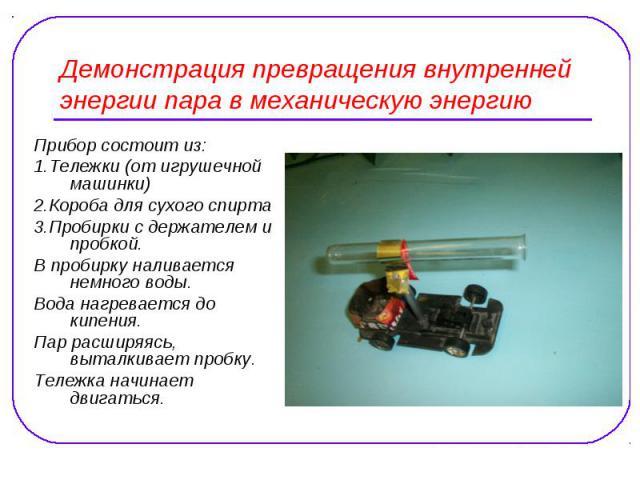Демонстрация превращения внутренней энергии пара в механическую энергию Прибор состоит из: 1.Тележки (от игрушечной машинки) 2.Короба для сухого спирта 3.Пробирки с держателем и пробкой. В пробирку наливается немного воды. Вода нагревается до кипени…