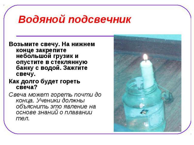 Водяной подсвечник Возьмите свечу. На нижнем конце закрепите небольшой грузик и опустите в стеклянную банку с водой. Зажгите свечу. Как долго будет гореть свеча? Свеча может гореть почти до конца. Ученики должны объяснить это явление на основе знани…