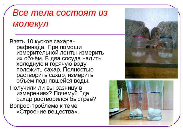 Все тела состоят из молекул Взять 10 кусков сахара-рафинада. При помощи измерительной ленты измерить их объём. В два сосуда налить холодную и горячую воду, положить сахар. Полностью растворить сахар, измерить объём поднявшейся воды. Получили ли вы р…