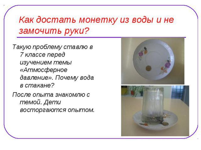 Как достать монетку из воды и не замочить руки? Такую проблему ставлю в 7 классе перед изучением темы «Атмосферное давление». Почему вода в стакане? После опыта знакомлю с темой. Дети восторгаются опытом.