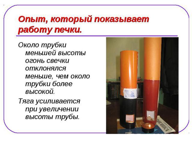 Опыт, который показывает работу печки. Около трубки меньшей высоты огонь свечки отклонялся меньше, чем около трубки более высокой. Тяга усиливается при увеличении высоты трубы.
