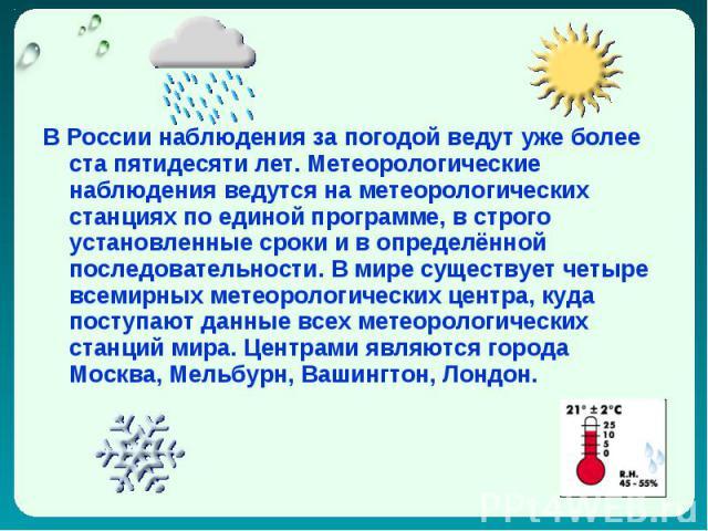 В России наблюдения за погодой ведут уже более ста пятидесяти лет. Метеорологические наблюдения ведутся на метеорологических станциях по единой программе, в строго установленные сроки и в определённой последовательности. В мире существует четыре все…