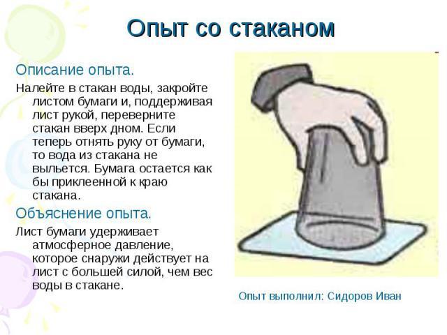 Опыт со стаканом Описание опыта. Налейте в стакан воды, закройте листом бумаги и, поддерживая лист рукой, переверните стакан вверх дном. Если теперь отнять руку от бумаги, то вода из стакана не выльется. Бумага остается как бы приклеенной к краю ста…