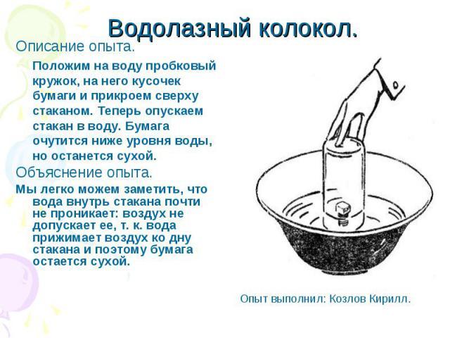 Водолазный колокол. Описание опыта. Положим на воду пробковый кружок, на него кусочек бумаги и прикроем сверху стаканом. Теперь опускаем стакан в воду. Бумага очутится ниже уровня воды, но останется сухой. Объяснение опыта. Мы легко можем заметить, …