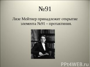 Лизе Мейтнер принадлежит открытие элемента №91 – протактиния. Лизе Мейтнер прина