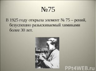 В 1925 году открыла элемент № 75 – рений, безуспешно разыскиваемый химиками боле