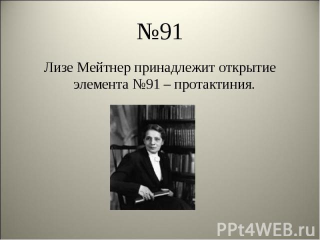 Лизе Мейтнер принадлежит открытие элемента №91 – протактиния. Лизе Мейтнер принадлежит открытие элемента №91 – протактиния.