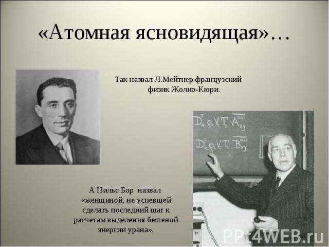 Так назвал Л.Мейтнер французский физик Жолио-Кюри. Так назвал Л.Мейтнер французский физик Жолио-Кюри.