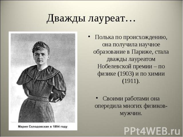 Полька по происхождению, она получила научное образование в Париже, стала дважды лауреатом Нобелевской премии – по физике (1903) и по химии (1911). Полька по происхождению, она получила научное образование в Париже, стала дважды лауреатом Нобелевско…