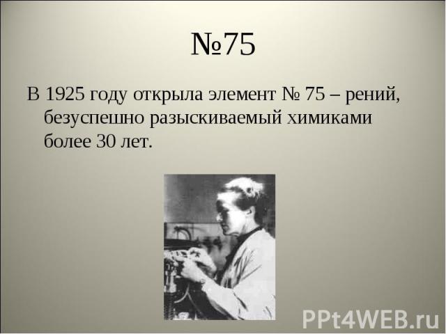 В 1925 году открыла элемент № 75 – рений, безуспешно разыскиваемый химиками более 30 лет. В 1925 году открыла элемент № 75 – рений, безуспешно разыскиваемый химиками более 30 лет.