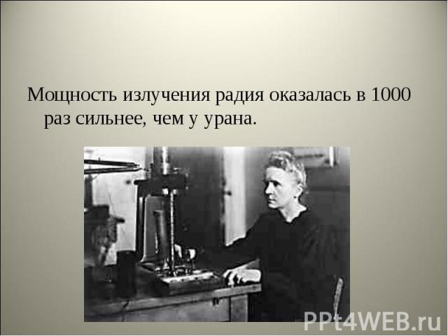 Мощность излучения радия оказалась в 1000 раз сильнее, чем у урана. Мощность излучения радия оказалась в 1000 раз сильнее, чем у урана.