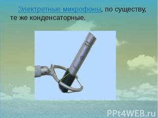 Электретные микрофоны, по существу, те же конденсаторные. Электретные микрофоны,