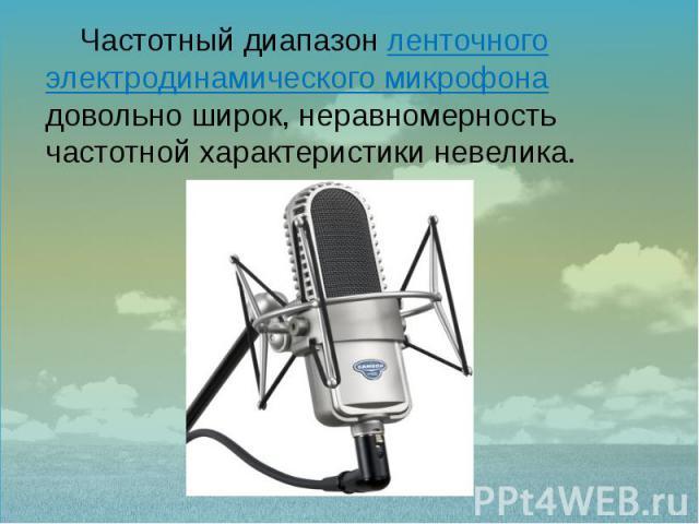 Частотный диапазон ленточного электродинамического микрофона довольно широк, неравномерность частотной характеристики невелика. Частотный диапазон ленточного электродинамического микрофона довольно широк, неравномерность частотной характеристики невелика.