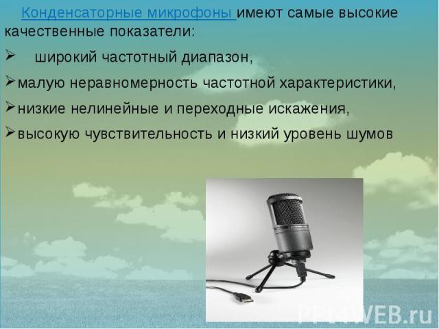 Конденсаторные микрофоны имеют самые высокие качественные показатели: Конденсаторные микрофоны имеют самые высокие качественные показатели: широкий частотный диапазон, малую неравномерность частотной характеристики, низкие нелинейные и переходные ис…