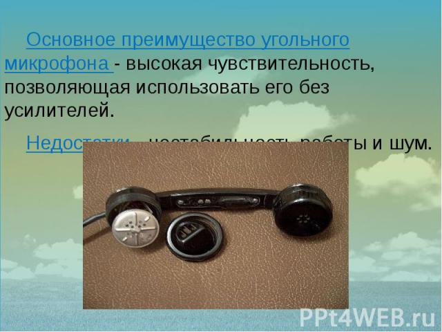 Основное преимущество угольного микрофона - высокая чувствительность, позволяющая использовать его без усилителей. Основное преимущество угольного микрофона - высокая чувствительность, позволяющая использовать его без усилителей. Недостатки - нестаб…