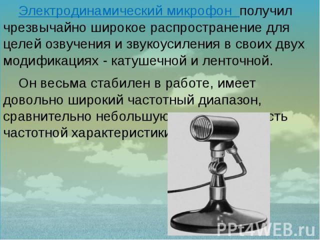 Электродинамический микрофон получил чрезвычайно широкое распространение для целей озвучения и звукоусиления в своих двух модификациях - катушечной и ленточной. Электродинамический микрофон получил чрезвычайно широкое распространение для целей озвуч…