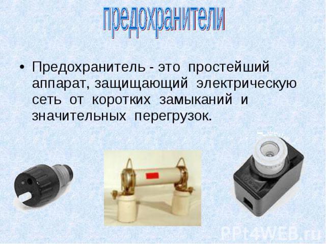 Предохранитель - это простейший аппарат, защищающий электрическую сеть от коротких замыканий и значительных перегрузок. Предохранитель - это простейший аппарат, защищающий электрическую сеть от коротких замыканий и значительных перегрузок.