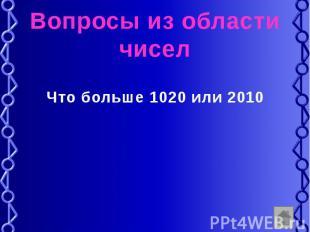 Вопросы из области чисел Что больше 1020 или 2010