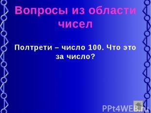Вопросы из области чисел Полтрети – число 100. Что это за число?