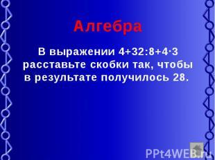 Алгебра В выражении 4+32:8+4 3 расставьте скобки так, чтобы в результате получил