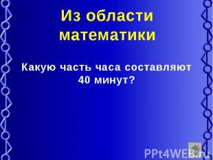 Из области математики Какую часть часа составляют 40 минут?