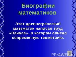 Биографии математиков Этот древнегреческий математик написал труд «Начала», в ко