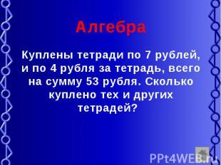 Алгебра Куплены тетради по 7 рублей, и по 4 рубля за тетрадь, всего на сумму 53