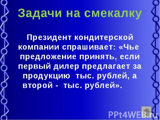Задачи на смекалку Президент кондитерской компании спрашивает: «Чье предложение принять, если первый дилер предлагает за продукцию тыс. рублей, а второй - тыс. рублей».