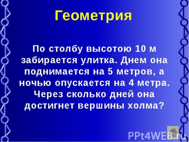 Геометрия По столбу высотою 10 м забирается улитка. Днем она поднимается на 5 метров, а ночью опускается на 4 метра. Через сколько дней она достигнет вершины холма?