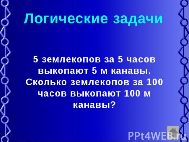 Логические задачи 5 землекопов за 5 часов выкопают 5 м канавы. Сколько землекопов за 100 часов выкопают 100 м канавы?