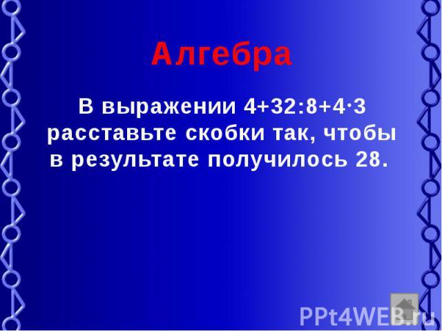 Алгебра В выражении 4+32:8+4 3 расставьте скобки так, чтобы в результате получилось 28.